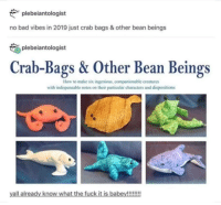 Bad, Fuck, and How To: plebeiantologist  no bad vibes in 2019 just crab bags & other bean beings  plebeiantologist  Crab-Bags & Other Bean Beings  How to make six ingenious, companionable creatures  with indispensable notes on their particular characters and dispositions  yall already know what the fuck it is babey!!!!!!! 🔫Respect bean beings