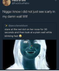 What in tarnation: Plece of shlt  @FuckSusPablo  Nigga i know i did not just see icarly in  my damn wall Wtf  @peculiaraddison  stare at the red dot on her nose for 30  seconds and then look at a plain wall while  blinking fast What in tarnation