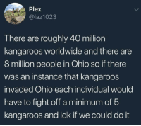 Memes, Ohio, and Plex: Plex  @laz1023  There are roughly 40 million  kangaroos worldwide and there are  8 million people in Ohio so if there  was an instance that kangaroos  invaded Ohio each individual would  have to fight off a minimum of b  kangaroos and idk if we could do it All the other states watching on Pay-Per-View: YOU GOT THIS OHIO!