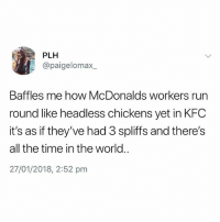 Instagram, Kfc, and McDonalds: PLH  @paigelomax_  Baffles me how McDonalds workers run  round like headless chickens yet in KFC  it's as if they've had 3 spliffs and there's  all the time in the world..  27/01/2018, 2:52 pm @thehumourfeed is one of the greatest pages on Instagram😂
