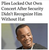 Memes, 🤖, and Weeds: Plies Locked Out Own  Concert After Security  Didn't Recognize Him  Without Hat 😂😂😂😂😩😩😂Wtf - - - 420 memesdaily Relatable dank MarchMadness HoodJokes Hilarious Comedy HoodHumor ZeroChill Jokes Funny KanyeWest KimKardashian litasf KylieJenner JustinBieber Squad Crazy Omg Accurate Kardashians Epic bieber Weed TagSomeone hiphop trump ovo drake