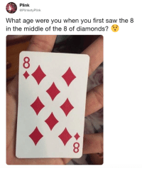 Dank, Saw, and The Middle: Plink  @PlinketyPlink  What age were you when you first saw the 8  in the middle of the 8 of diamonds? I was today years old  By PlinketyPlink    TW