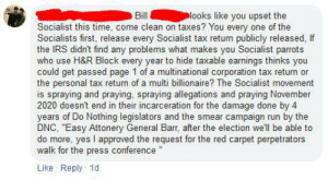 """All the pro socialists use H&R Block to fudge their taxes: Plooks like you upset the  Bill  Socialist this time, come clean on taxes? You every one of the  Socialists first, release every Socialist tax return publicly released, If  the IRS didn't find any problems what makes you Socialist parrots  who use H&R Block every year to hide taxable earnings thinks you  could get passed page 1 of a multinational corporation tax return or  the personal tax return of a multi billionaire? The Socialist movement  is spraying and praying, spraying allegations and praying November  2020 doesn't end in their incarceration for the damage done by 4  years of Do Nothing legislators and the smear campaign run by the  DNC, """"Easy Attonery General Barr, after the election well be able to  do more, yes I approved the request for the red carpet perpetrators  walk for the press conference  Like Reply 1d All the pro socialists use H&R Block to fudge their taxes"""