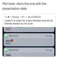 Friends, Funny, and Girls: Plot twist: she's the one with the  presentation slide  Maria ***. @_tortilla24  I wasn't in class for a few minutes and all my  friends texted my im cryin  WYA  MESSAGES  5m ago  Zena  WYA  MESSAGES  5m ago  Gaby This is the worst 😒😂 - - - - funnyshit funmemes100 instadaily instaday daily posts fun nochill girl savage girls boys men women lol lolz follow followme follow for more funny content 💯 @funmemes100