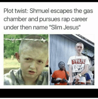 """Yall wrong for this: Plot twist: Shmuel escapes the gas  chamber and pursues rap career  under then name """"Slim Jesus""""  EL Yall wrong for this"""