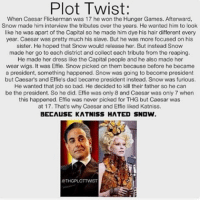 The Hunger Games, Memes, and The Hunger Games: Plot Twist:  When Caesar Flickerman was 17 he won the Hunger Games. Afterward,  Snow made him interview the tributes over the years. He wanted him to look  like he was apart of the Capital so he made him dye his hair different every  year. Caesar was pretty much his slave. But he was more focused on his  sister. He hoped that Snow would release her. But instead Snow  made her go to each district and collect each tribute from the reaping.  He made her dress like the Capital people and he also made her  wear wigs. It was Effie. Snow picked on them because before he became  a president, something happened. Snow was going to become president  but Caesar's and Effie's dad became president instead. Snow was furious.  He wanted that job so bad. He decided to kill their father so he can  be the president. So he did. Effie was only 8 and Caesar was only 7 when  this happened. Effie was never picked for THG but Caesar was  at 17. That's why Caesar and Effie liked Katniss.  BECAUSE KATNISS HATED SNOW.  RTHGPLOTTMMST Oml🙊 Q: do you have a valentine?? Tag him-her😍 A: nope...forever alone Goodnight🎉😭😂😂💕