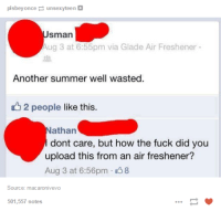 Memes, Summer, and Fuck: plsbey  Once  p unsexyteen  Sman  Aug 3 at 6:55pm via Glade Air Freshener  Another summer well wasted.  2 people like this.  athan  dont care, but how the fuck did you  upload this from an air freshener?  Aug 3 at 6:56pm 8  Source: macaronivevo  501,557 notes