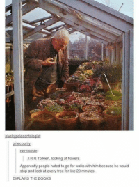 Apparently, Books, and Memes: plucky palaeontologist  pine county  J R R Tolkien looking at flowers.  Apparently people hated to go for walks with him because he would  stop and look at every tree for like 20 minutes.  EXPLAINS THE BOOKS