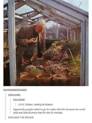 Apparently, Books, and Flowers: pluckypalaeontologist  pinecounty  necroluste  J.R.R Tolkien, looking at flowers  Apparently people hated to go for walks with him because he would  stop and look at every tree for like 20 minutes  EXPLAINS THE BOOKS It takes a long time to do anything with J.R.R Tolkien. And he never does anything unless it is worth taking a long time to do.