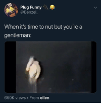 "Funny, Scream, and Shit: Plug Funny  @Benzel  When it's time to nut but you're a  gentleman:  650K views From ellen Then you hear your teacher scream ""idk can you"" from the closet and shit @larnite • ➫➫➫ Follow @Staggering for more funny posts daily!"