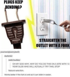 natural selection by KevinIdentity MORE MEMES: PLUGS  KEEIP  ENDING?  STRAIGHTEN THE  OUTLET WITH A FORK  durkin62  watchoutboy:  OH MY GOD WHY, WHY DO YOU DO THIS ON A SITE WITH 13  YEAR OLDS WHO WILL ACTUALLY TRY THIS, STOP  Natural selection.  Works better if the fork is wet so it can slide in easier. natural selection by KevinIdentity MORE MEMES