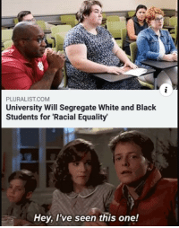 Were hitting levels of advancement that uts sending us backwards: PLURALIST.COM  University Will Segregate White and Black  Students for 'Racial Equality  Hey, l've seen this one! Were hitting levels of advancement that uts sending us backwards