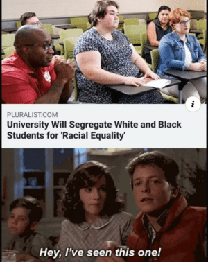 Were hitting levels of advancement that uts sending us backwards by LSG0153 MORE MEMES: PLURALIST.COM  University Will Segregate White and Black  Students for 'Racial Equality  Hey, l've seen this one! Were hitting levels of advancement that uts sending us backwards by LSG0153 MORE MEMES