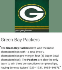 green bay: plus google.com  Green Bay Packers  The Green Bay Packers have won the most  championships with 13 total (9 NFL  championships pre-merger, four (4) Super Bowl  championships). The Packers are also the only  team to win three consecutive championships,  having done so twice (1929-1931, 1965-1967.""