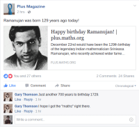 "Birthday, Funny, and Happy Birthday: Plus Magazine  2 hrs  Ramanujan was born 129 years ago today!  Happy birthday Ramanujan!|  plus.maths.org  December 22nd would have been the 129th birthday  of the legendary Indian mathematician Srinivasa  Ramanujan, who recently achieved wider fame...  PLUS.MATHS.ORG  You and 27 others  2Comments4  2 Comments 24 Shares  Like Comment ·Share  Gary Thomson Just another 700 years to birthday 1729.  Like Reply 1 hr  Gary Thomson I hope I got the ""maths"" right there.  Like Reply 1 hr  Write a comment..."