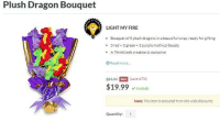 Beautiful, Fire, and Love: Plush Dragon Bouquet  LIGHT MY FIRE  Bouquet of 9 plush dragons in a beautiful wrap, ready for gifting  3 red+ 3 green+ 3 purple mythical beasts  A ThinkGeek creation & exclusive  .  .  Read more...  $9999  (save 67%)  SALE  $19.99In stock  Note: This item is excluded from site wide discounts.  Quantity: 1 pembrokewkorgi: indigoninja:  moveslikeskager:  I shall never again accept bouquets of flowers  @fangedmetadevil   This is the true sign of love.