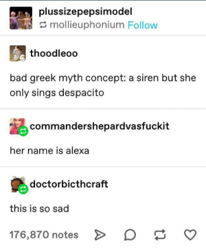 Alexa play old town road: plussizepepsimodel  mollieuphonium Follow  thoodleoo  bad greek myth concept: a siren but she  only sings despacito  commandershepardvasfuckit  her name is alexa  doctorbicthcraft  this is so sad  176,870 notes > Alexa play old town road
