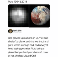 Memes, Revenge, and Pluto: Pluto 1994| 2018  Kassie Solon  @kassaffrass  She glowed up so hard on us. Y'all said  she isn't a planet and she went out and  got a whole revenge bod, and now y'all  keep saying you miss Pluto being a  planet but you had your chance!! Look  at her, she has Moved On!! 😩