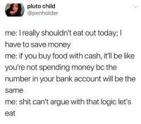 Arguing, Be Like, and Food: pluto child  @penholder  me: l really shouldn't eat out today; I  have to save money  me: if you buy food with cash, it'll be like  you're not spending money bc the  number in your bank account will be the  same  me: shit can't argue with that logic let's  eat Makes an insane amount of sense.