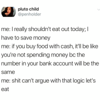 Arguing, Be Like, and Food: pluto child  @penholder  me. l really shouldn't eat out today; I  have to save money  me: if you buy food with cash, it'll be like  you're not spending money bc the  number in your bank account will be the  same  me: shit can't argue with that logic let's  eat The fact that I really do think this way scares me @thefunnyintrovert 😳😅