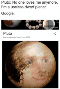 Google, Memes, and Images: Pluto: No one loves me anymore,  I'm a useless dwarf planet  Google  More images  Pluto  Our favorite dwarf planet since 2006 Casual dump of memes (warning math memes)