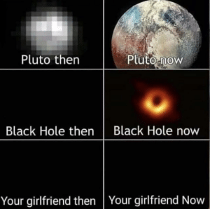 Black, Pluto, and Girlfriend: Pluto then  Pluto-now  Black Hole then Black Hole now  Your girlfriend then Your girlfriend Now meirl