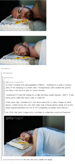 "Facebook, Fall, and Cake: pluviallove  adhdalistair  penisennui:  (via Justin Jorgensen)  in 2007 I worked with ρhotograρhers Williams + Hirakawa to create a concept  piece of me sleeping on a sheet cake. I though these cakes looked like pillows  and there's the obvious play on 'sweet dreams.  I wondered if I could fall asleeρ on a cake and have sweet dreams.  pretty gross really and wasn't easy to wash off.  didn't. It was  A few years later, outtakes from the shoot were sold to Getty Images as stock  photos. I didn't know this until 2011 when one of those photos made #13 on the  wildly popular Buzzffed.com list of ""60 Completely Unusable Stock Photos.""  Into 2014, the Getty Image photo continues to make the rounds on Facebook  gettyimages  @imnotcrazyimawkward ldk why this story made me laugh A story of accidental fame"
