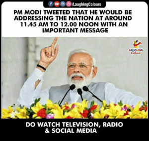 #PMModi #NarendraModi: PM MODI TWEETED THAT HE WOULD BE  ADDRESSING THE NATION AT AROUND  11.45 AM TO 12.00 NOON WITH AN  IMPORTANT MESSAGE  LAUGHING  DO WATCH TELEVISION, RADIO  & SOCIAL MEDIA #PMModi #NarendraModi
