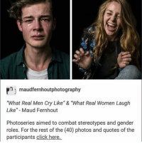 """guys follow my account @greaseyy: Pmi maudfernhoutphotography  """"What Real Men Cry Like"""" & """"What Real Women Laugh  Like"""" Maud Fernhout  Photoseries aimed to combat stereotypes and gender  roles. For the rest of the (40) photos and quotes of the  participants click here. guys follow my account @greaseyy"""