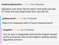 Dude, Home, and English: PmMeYourBitsAndTits 1173 pts Vor 19 Stunden  Napoleon was short, No he wasn't, that dude was like  57 when the avg height back then was like 5'6.  goldenmario52 341 pts Vor 17 Stunden  Wasn't he measured with a French measurement?  Ganglebot 1572 pts Vor 16 Stunden  Yes, he was 2.4 baguettes tall and the English fucked  up the conversion due to the English creating sub-par  baguettes at home.