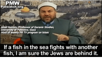Fish, Islam, and Another: PMW  Palwatch.org  Imad Hamato, Professor of Quranic Studies  University of Palestine, Gaza  Host of weekly PATV program on Islam  If a fish in the sea fights with another  fish, l am sure the Jews are behind it.