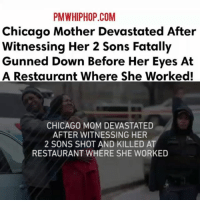 Chicago, Memes, and Link: PMWHIPHOP.COM  Chicago Mother Devastated After  Witnessing Her 2 Sons Fatally  Gunned Down Before Her Eyes At  A Restaurant Where She Worked!  CHICAGO MOM DEVASTATED  AFTER WITNESSING HER  2 SONS SHOT AND KILLED AT  RESTAURANT WHERE SHE WORKED A Chicago mother watched in horror Thursday afternoon as her two sons were gunned down at a South Shore restaurant. The brothers had been visiting their mother, who worked at the eatery. - FULL VIDEO & STORY AT PMWHIPHOP.COM LINK IN BIO RIP