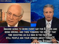 Thanks to Being Liberal for sharing this Jon Stewart quote slamming Dick Cheney.: PNTEREST.cowBENGLBERAL  IMAGINE GOING TO WORK EVERY DAY FOR 8 YEARS AND  BEING WRONG. AND THEN TOWARDS THE END OF THAT  TIME SHOOTING AN OLD MAN IN THE FACE AND  STILL PEOPLE ASK YOUROPINION ABOUT THINGS?!  JON STEWART Thanks to Being Liberal for sharing this Jon Stewart quote slamming Dick Cheney.