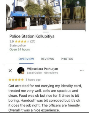 5/5 at least: PO  Police Station Kollupitiya  3.9  (21)  State police  Open 24 hours  OVERVIEW  REVIEWS  PHOTOS  Wijesekara Pathurjan  Local Guide 60 reviews  X  5 hours ago  Got arrested for not carrying my identity card,  treated me very well. cells are spacious and  clean. Food was ok but rice for 3 times is bit  boring. Handcuff was bit corroded but it's ok  it does the job right. The officers are friendly.  Overall it was a nice experience. 5/5 at least