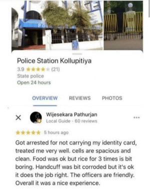 Well, that was interesting.: PO  Police Station Kollupitiya  3.9 (21)  State police  Open 24 hours  OVERVIEW  REVIEWS  PHOTOS  Wijesekara Pathurjan  Local Guide 60 reviews  X  5 hours ago  Got arrested for not carrying my identity card,  treated me very well. cells are spacious and  clean. Food was ok but rice for 3 times is bit  boring. Handcuff was bit corroded but it's ok  it does the job right. The officers are friendly.  Overall it was a nice experience. Well, that was interesting.