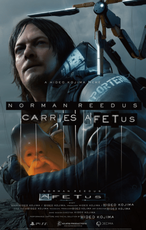 """EXPAND FETUS: PO  RTE  ORT  A HIDE O KOJIMA MEM E  N ORMAN REE DU S  CARRIES  AFETUS  N ORMAN  REEDUS  FET USs  SCRIPT HIDEO KOJIMA HIDEO KOJIMA PRODUCER HIDEO KOJIMA / HIDEO KOJTMA  STAFF  TITLE DESIGNHIDEO KOJIMA TECHNICAL PRODUCER HIDEO KOJIMA ART DIRECTOR HIDEO KOJIMA  GAME DESIGN/DIRECTOR HIDEO KOJIMA  PERFORMANCE CAPTURE AND FACIAL SOLUTION BY  HIDEO KOJIMA  PISS  KOJIMA PRODUCTIONS  DECIMA  www.kojimaproductions.jp  In development for PlayStation@4ystem 02017 Sony Interactive Entertainment LLC. Death Stranding is a trademark of Sony Interactive Entertainment LLC. Created and developed by Kojma Productions. """"PlayStation and the """"PS family logo are trademarks of Sony Interactive Entertainment Inc. EXPAND FETUS"""