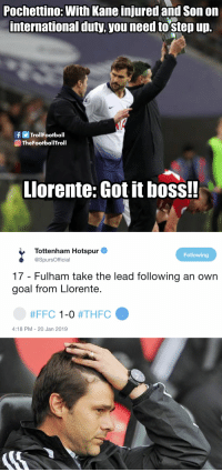 Memes, Goal, and International: Pochettino: With Kane injured and Son on  international duty,you need tostep up.  fTrolIFootball  TheFootballTroll  Llorente: Got it boss!!   Tottenham Hotspur  @SpursOfficial  Following  17 - Fulham take the lead following an own  goal from Llorente.  #FFC 1-0 #THFC  4:18 PM - 20 Jan 2019 Lord Llorente https://t.co/OlO2RC5lOz