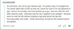 "Guy friend sleeping with a guy: pocketbeastie  So one time, one of my guy friends said, ""I'm pretty sure I'm straight but  I've never slept with a man so how do I know for sure if I'm not bisexual or  gay"" and so he actually went and picked up a guy, had sex with him and  after ward he said, ""Well that was fun but I appear to be straight. and just  went on with his life without making a big deal about his dip into  homosexuality and really, I think everybody should be this relaxed about  sexualities  409,243 notes Guy friend sleeping with a guy"