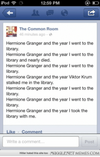 """<p>Hermione.  <a href=""""http://ift.tt/195Aw8M"""">http://ift.tt/195Aw8M</a></p>: Pod  12:59 PM  The Common Room  46 minutes ago  Hermione Granger and the year I went to the  library.  Hermione Granger and the year I went to the  library and nearly died.  Hermione Granger and the year I went to the  ibrary.  Hermione Granger and the year Viktor Krum  stalked me in the library.  Hermione Granger and the year I went to the  library.  Hermione Granger and the year I went to the  library.  Hermione Granger and the year l took the  library with me.  Like Comment  Write a comment...  Post  Hitler hated this site too  MUGGLENET MEMES.COM <p>Hermione.  <a href=""""http://ift.tt/195Aw8M"""">http://ift.tt/195Aw8M</a></p>"""