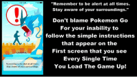 "~ A weeb named Lena Chan  #PokemonGO: Pod  4:27 AM  LO  Remember to be alert at all times.  Stay aware of your surroundings.  ""Remember to be alert at all times.  Stay aware of your surroundings.""  Don't blame Pokemon Go  For your inability to  follow the simple instructions  that appear on the  First screen that you see  Every Single Time  You Load The Game up! ~ A weeb named Lena Chan  #PokemonGO"