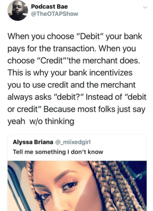 """Bae, Dank, and Memes: Podcast Bae  @TheOTAPShovw  When you choose """"Debit"""" your bank  pays for the transaction. When you  choose """"Credit""""'the merchant does  This is why your bank incentivizes  you to use credit and the merchant  always asks """"debit?"""" Instead of """"debit  or credit"""" Because most folks just say  yeah w/o thinking  Alyssa Briana @_miixedginl  Tell me something l don't know Just write checks to piss both sides off by Dovima FOLLOW HERE 4 MORE MEMES."""