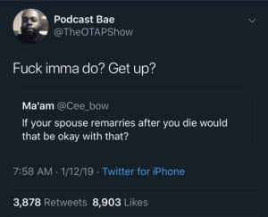 Bae, Dank, and Iphone: Podcast Bae  @TheOTAPShow  Fuck imma do? Get up?  Ma'am @Cee_bow  If your spouse remarries after you die would  that be okay with that?  7:58 AM-1/12/19 Twitter for iPhone  3,878 Retweets 8,903 Likes Now you gotta haunt the house by ThickCapital MORE MEMES