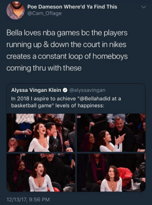 "Basketball, Nba, and Game: Poe Dameson Where'd Ya Find Thiss  @Cam_Oflage  Bella loves nba games bc the players  running up & down the court in nikes  creates a constant loop of homeboys  coming thru with these  Alyssa Vingan Klein @alyssavingan  In 2018 I aspire to achieve ""@Bellahadid at a  basketball game"" levels of happiness:  12/13/17, 9:56 PM homeboy's gonna, like, get it"