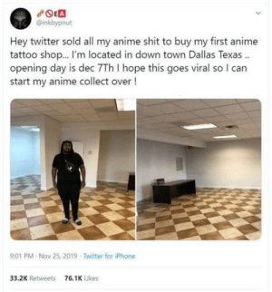 Anime, Iphone, and Love: POEA  @inkbypnut  Hey twitter sold all my anime shit to buy my first anime  tattoo shop. I'm located in down town Dallas Texas .  opening day is dec 7Th I hope this goes viral so I can  start my anime collect over !  9:01 PM Nov 25, 2019 Twitter for iPhone  33.2K Retweets  76.1K Likes Move on up and make what you love a career.