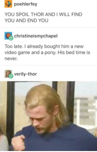 Game, Thor, and Time: poehlerfey  YOU SPOIL THOR AND I WILL FIND  YOU AND END YOU  christineismychapel  Too late. I already bought him a new  video game and a pony. His bed time is  never.  verily-thor <p>Don't spoil Thor!</p>