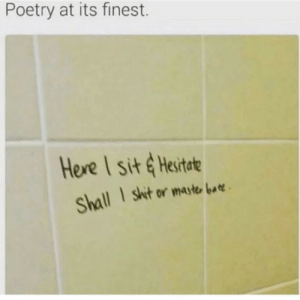 Give him an award: Poetry at its finest.  Here I sit &Hesitate  I shit or maste bar  Shall Give him an award