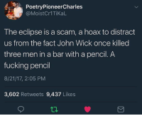 The boobayega: PoetryPioneerCharles  @MoistCr1TiKaL  The eclipse is a scam, a hoax to distract  us from the fact John Wick once killed  three men in a bar with a pencil. A  fucking pencil  8/21/17, 2:05 PM  3,602 Retweets 9,437 Likes The boobayega