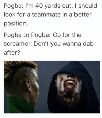 40 yards: Pogba: I'm 40 yards out. should  look for a teammate in a better  position.  Pogba to Pogba: Go for the  screamer. Don't you wanna dab  after?