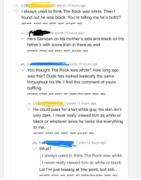 Dude, Facepalm, and Life: points 16 hours ago  VI always used to think The Rock was white. Then I  found out he was black. You're telling me he's both!?  permalink embed save parent report give gold reply  2 points 16 hours ago  He's Samoan on his mother's side and black on his  father's with some lrish in there as well  permalink embed save parent report give gold reply  Y You thought The Rock was white? How long ago  was this? Dude has looked basically the same  throughout his life. I find this comment of yours  baffling  permalink embed save parent edit disable inbox replies delete reply  7 points 15 hours ago  YHe could pass for a tan white guy, his skin isn't  very dark. I never really viewed him as white or  black or whatever since he looks like everything  to me.  permalink embed save parent report give gold reply  1 point 12 hours ago  YWhat?  I always used to think The Rock was white.  I never really viewed him as white or black  Lol I'm just teasing at this point, but still.  permalink embed save parent edit disable inbox replies delete reply