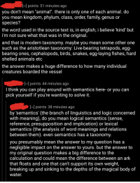"""Iamverysmart, Ark, and Kingdom: points 51 minutes ago  you don't mean """"animal"""". there is only one of each animal. do  you mean kingdom, phylum, class, order, family, genus or  species?  the word used in the source text is, in english, i believe kind' but  i'm not sure what that was in the original  and that is modern taxonomy. maybe you mean some other one  such as the aristotlean taxonomy: Live-bearing tetrapods, egg  bearing ones, cephalopods, birds, snakes, egglaying fishes, hard  shelled animals etc  the answer makes a huge difference to how many individual  creatures boarded the vesse  points 44 minutes ago  think you can play around with semantics here- or you can  pick yourself if you're wanting to solve it  IN] points 38 minutes ago  by 'semantics' (the branch of linguistics and logic concerned  with meaning), do you mean logical semantics (sense  reference, presupposition and implication) or lexical  semantics (the analysis of word meanings and relations  between them). even semantics has a taxonomy  you presumably mean the answer to my question has a  negligible impact on the answer to yours. but the answer to  my original question makes a big difference to the  calculation and could mean the difference between an ark  that floats and one that can't support its own weight  breaking up and sinking to the depths of the magical body of  Water Linguist requests lower being to phrase his Noah's Ark question correctly"""